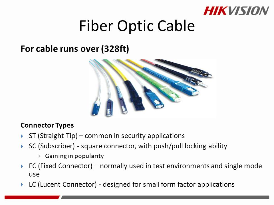 Fiber Optic Cable For cable runs over (328ft) Connector Types  ST (Straight Tip) – common in security applications  SC (Subscriber) - square connect