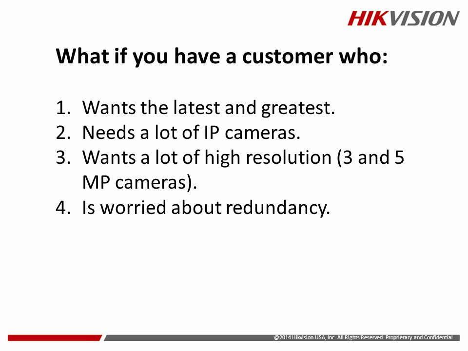 @2014 Hikvision USA, Inc. All Rights Reserved. Proprietary and Confidential. What if you have a customer who: 1.Wants the latest and greatest. 2.Needs