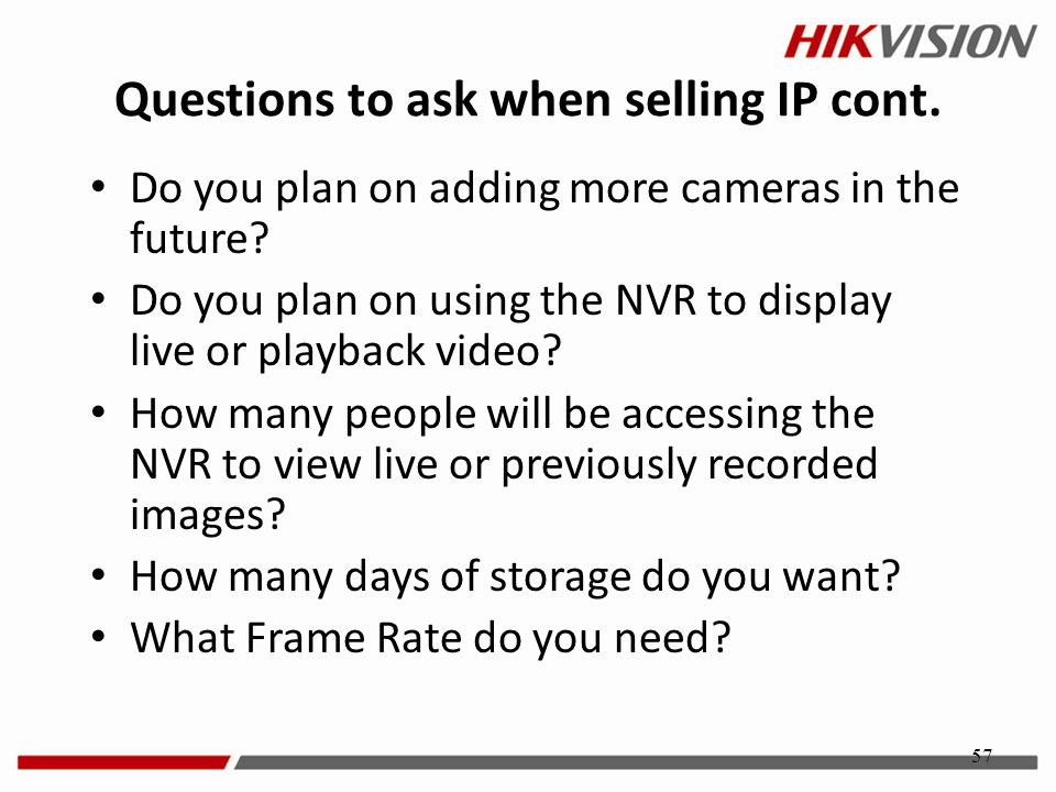57 Questions to ask when selling IP cont. Do you plan on adding more cameras in the future? Do you plan on using the NVR to display live or playback v