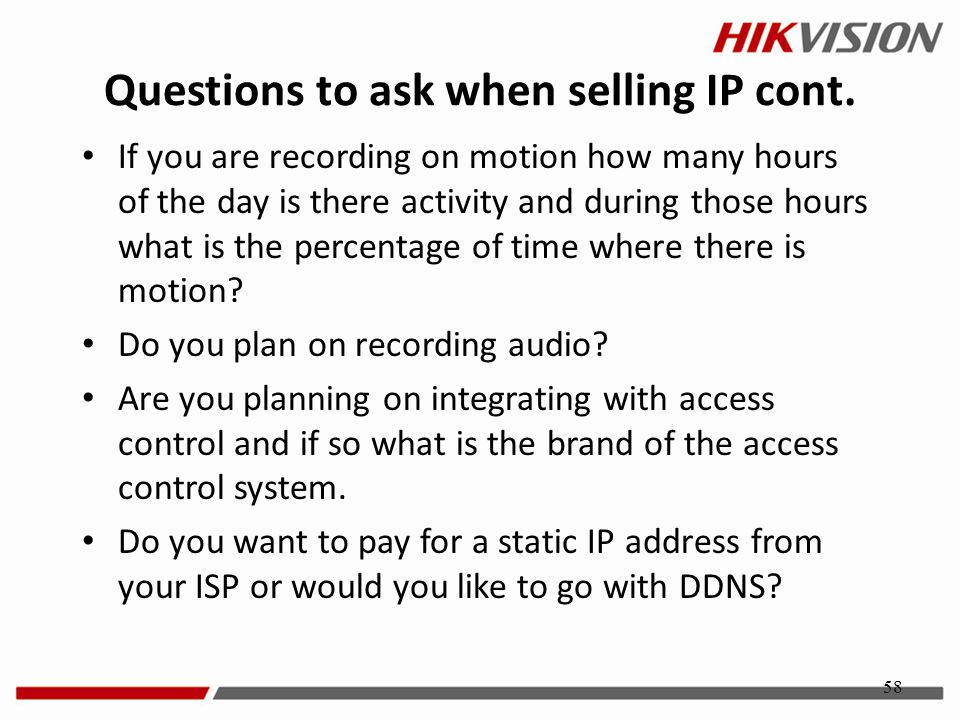 58 Questions to ask when selling IP cont. If you are recording on motion how many hours of the day is there activity and during those hours what is th
