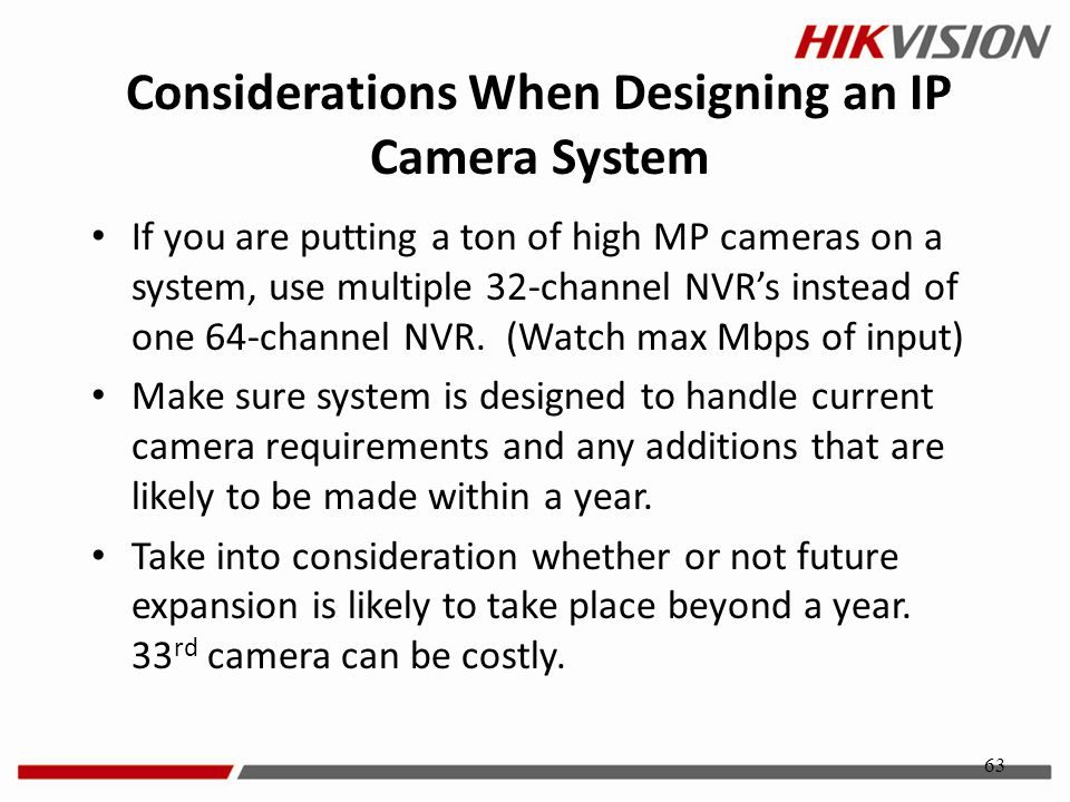 63 If you are putting a ton of high MP cameras on a system, use multiple 32-channel NVR's instead of one 64-channel NVR. (Watch max Mbps of input) Mak