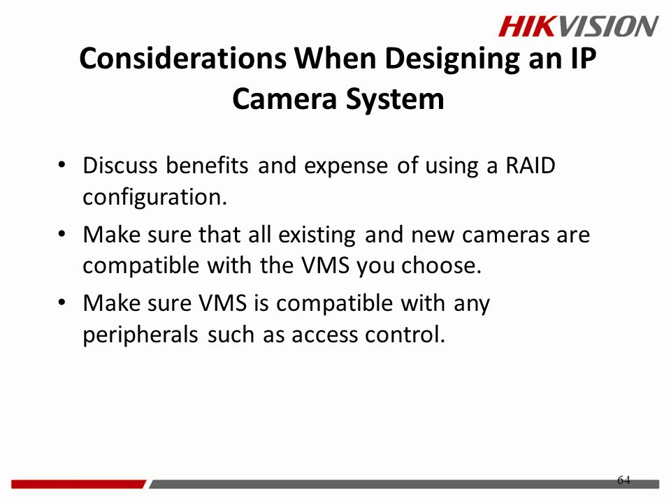 64 Discuss benefits and expense of using a RAID configuration. Make sure that all existing and new cameras are compatible with the VMS you choose. Mak