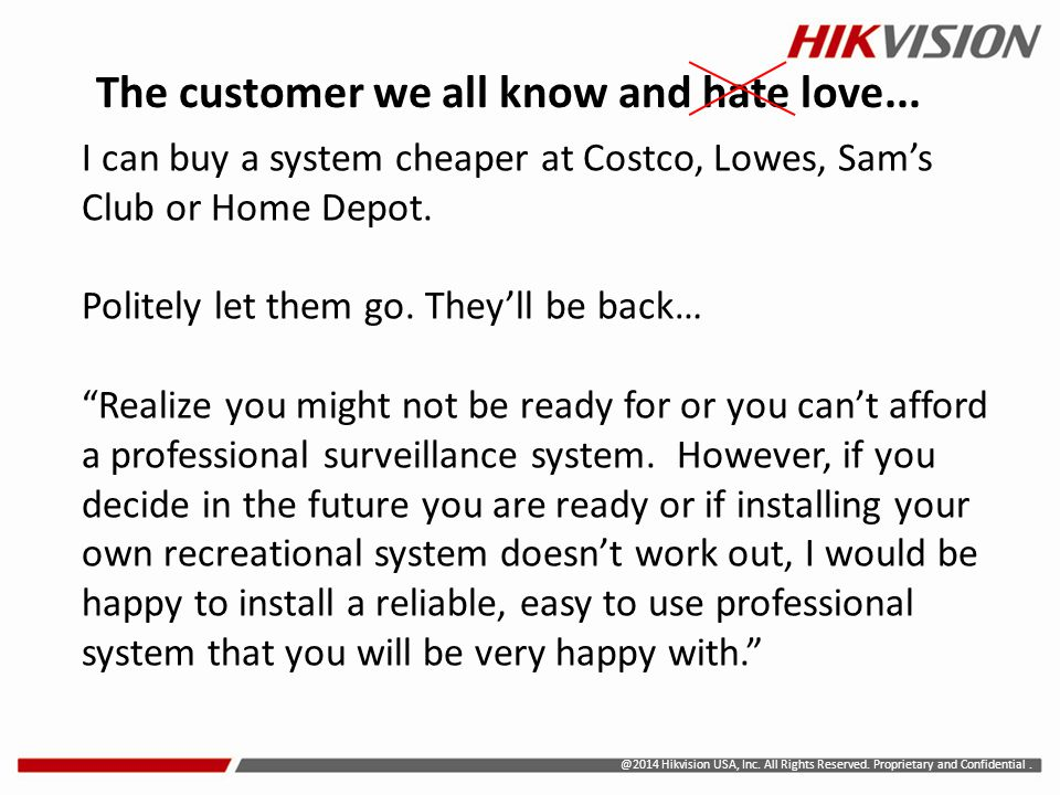 @2014 Hikvision USA, Inc. All Rights Reserved. Proprietary and Confidential. I can buy a system cheaper at Costco, Lowes, Sam's Club or Home Depot. Po