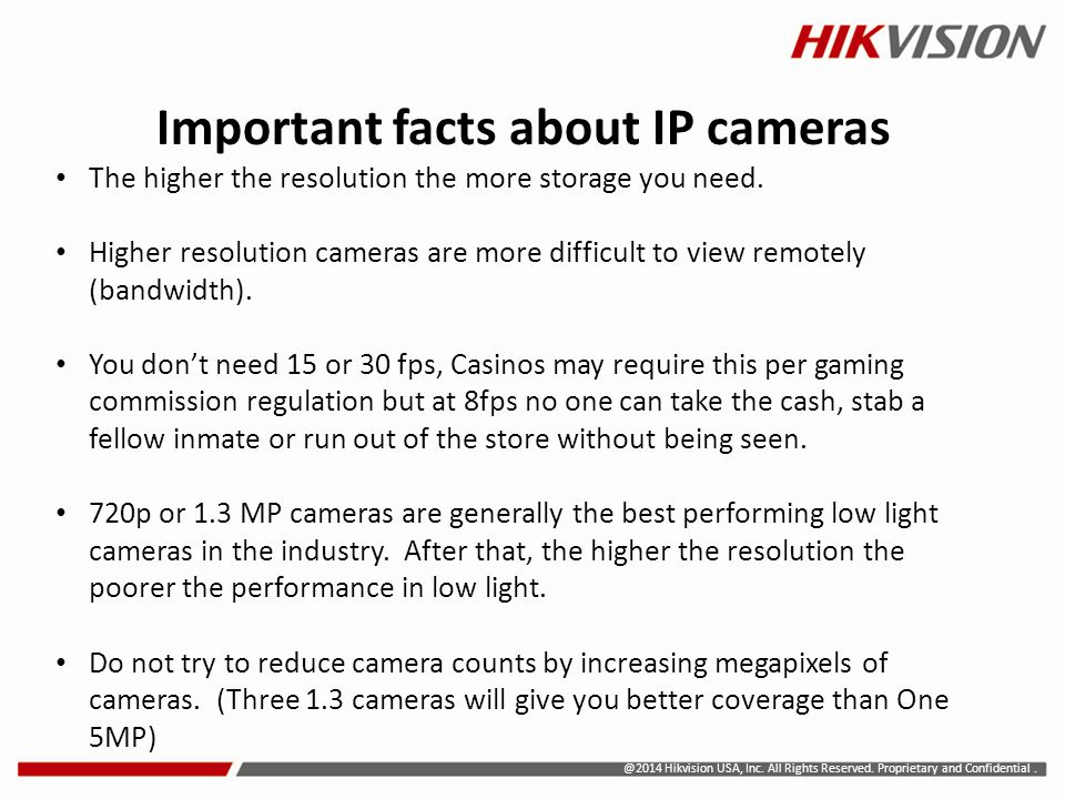 @2014 Hikvision USA, Inc. All Rights Reserved. Proprietary and Confidential. Important facts about IP cameras The higher the resolution the more stora