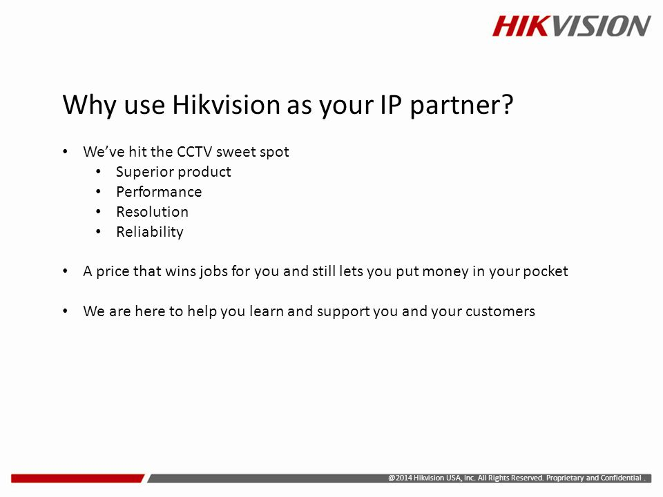 @2014 Hikvision USA, Inc. All Rights Reserved. Proprietary and Confidential. Why use Hikvision as your IP partner? We've hit the CCTV sweet spot Super