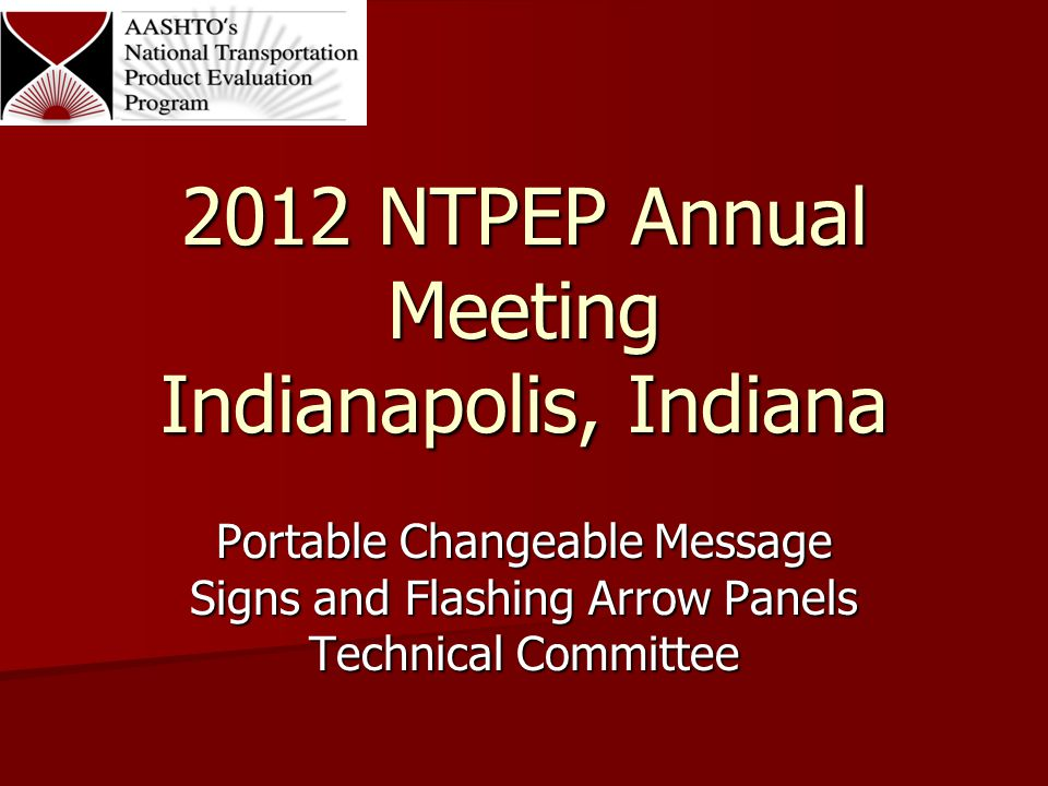 2012 NTPEP Annual Meeting Indianapolis, Indiana Portable Changeable Message Signs and Flashing Arrow Panels Technical Committee