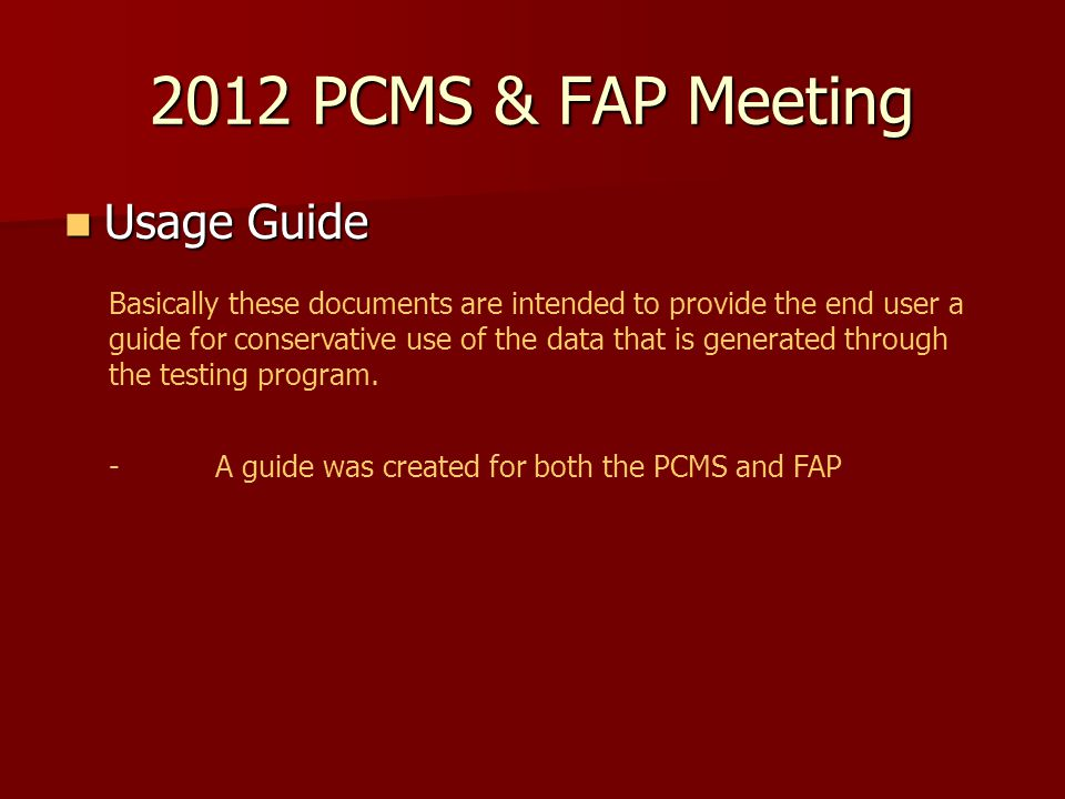 2012 PCMS & FAP Meeting Usage Guide Usage Guide Basically these documents are intended to provide the end user a guide for conservative use of the data that is generated through the testing program.