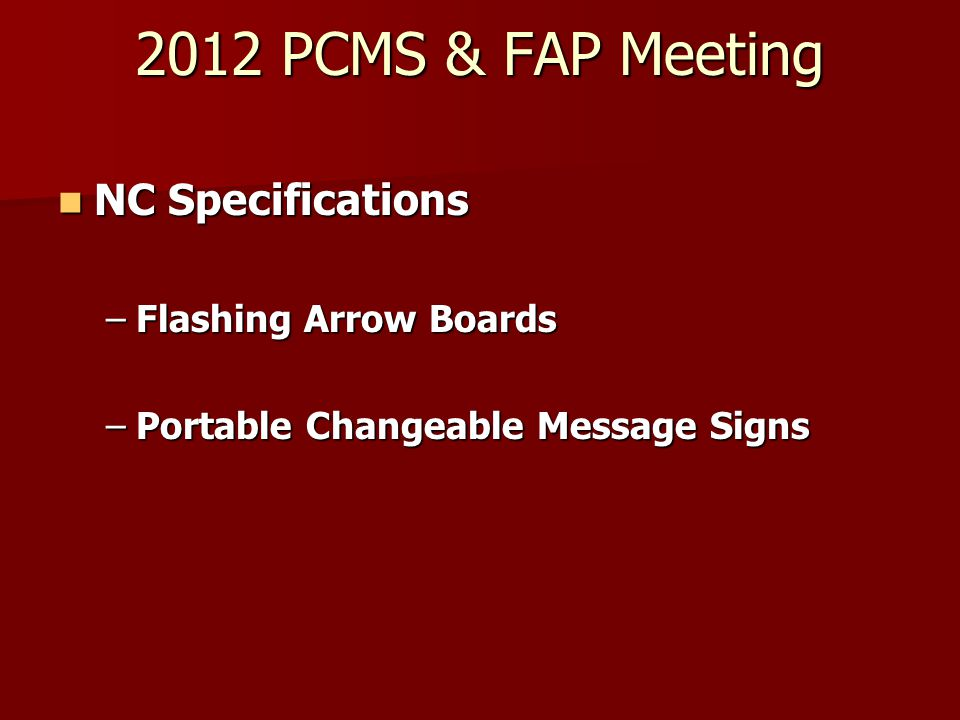 2012 PCMS & FAP Meeting NC Specifications NC Specifications –Flashing Arrow Boards –Portable Changeable Message Signs