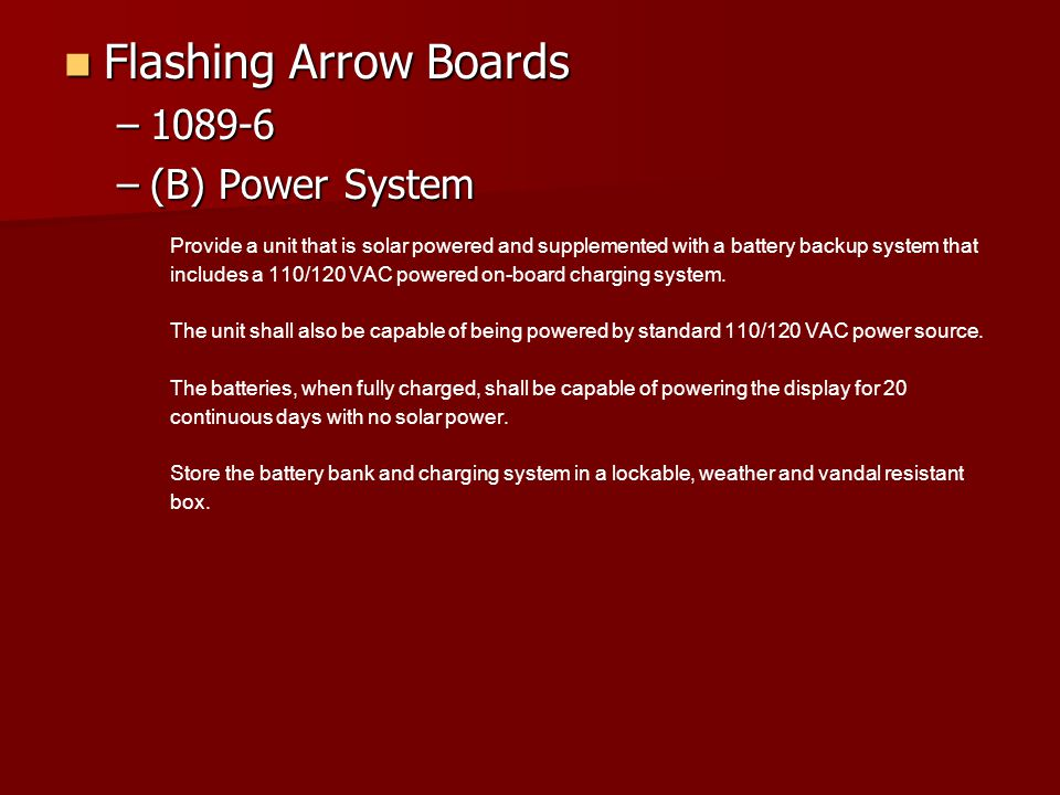 Flashing Arrow Boards Flashing Arrow Boards –1089-6 –(B) Power System Provide a unit that is solar powered and supplemented with a battery backup system that includes a 110/120 VAC powered on-board charging system.