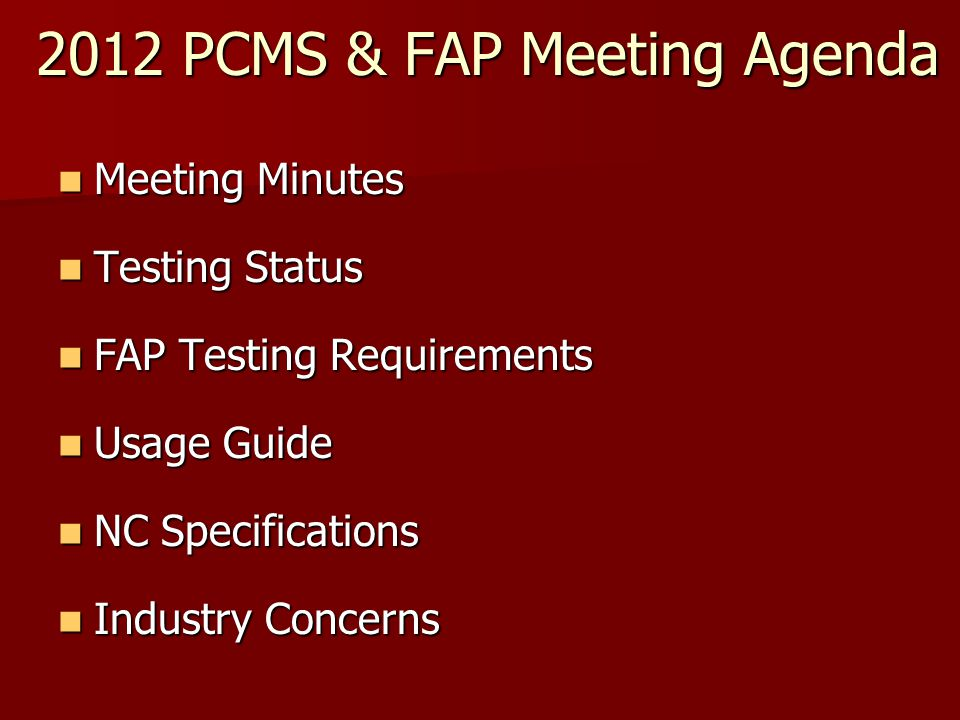 2012 PCMS & FAP Meeting Agenda Meeting Minutes Meeting Minutes Testing Status Testing Status FAP Testing Requirements FAP Testing Requirements Usage Guide Usage Guide NC Specifications NC Specifications Industry Concerns Industry Concerns