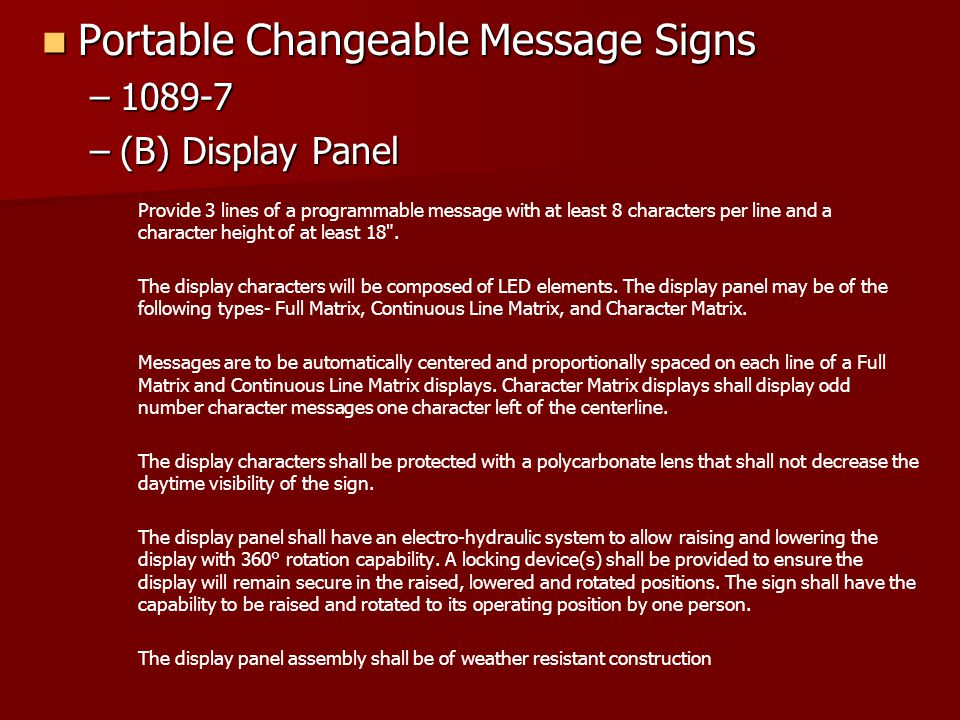 Portable Changeable Message Signs Portable Changeable Message Signs –1089-7 –(B) Display Panel Provide 3 lines of a programmable message with at least 8 characters per line and a character height of at least 18 .