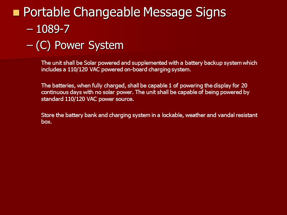 Portable Changeable Message Signs Portable Changeable Message Signs –1089-7 –(C) Power System The unit shall be Solar powered and supplemented with a battery backup system which includes a 110/120 VAC powered on-board charging system.