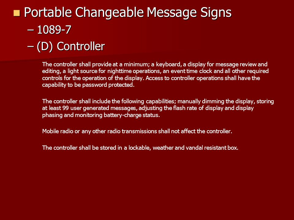 Portable Changeable Message Signs Portable Changeable Message Signs –1089-7 –(D) Controller The controller shall provide at a minimum; a keyboard, a display for message review and editing, a light source for nighttime operations, an event time clock and all other required controls for the operation of the display.