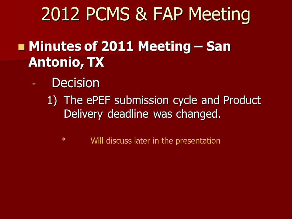 2012 PCMS & FAP Meeting Minutes of 2011 Meeting – San Antonio, TX Minutes of 2011 Meeting – San Antonio, TX - Decision 1)The ePEF submission cycle and Product Delivery deadline was changed.