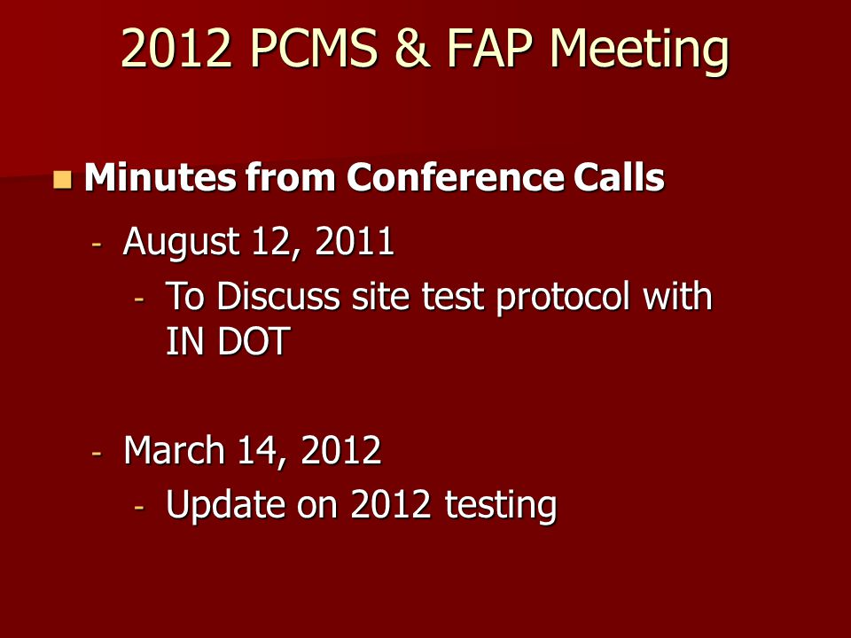 2012 PCMS & FAP Meeting Minutes from Conference Calls Minutes from Conference Calls - August 12, 2011 - To Discuss site test protocol with IN DOT - March 14, 2012 - Update on 2012 testing