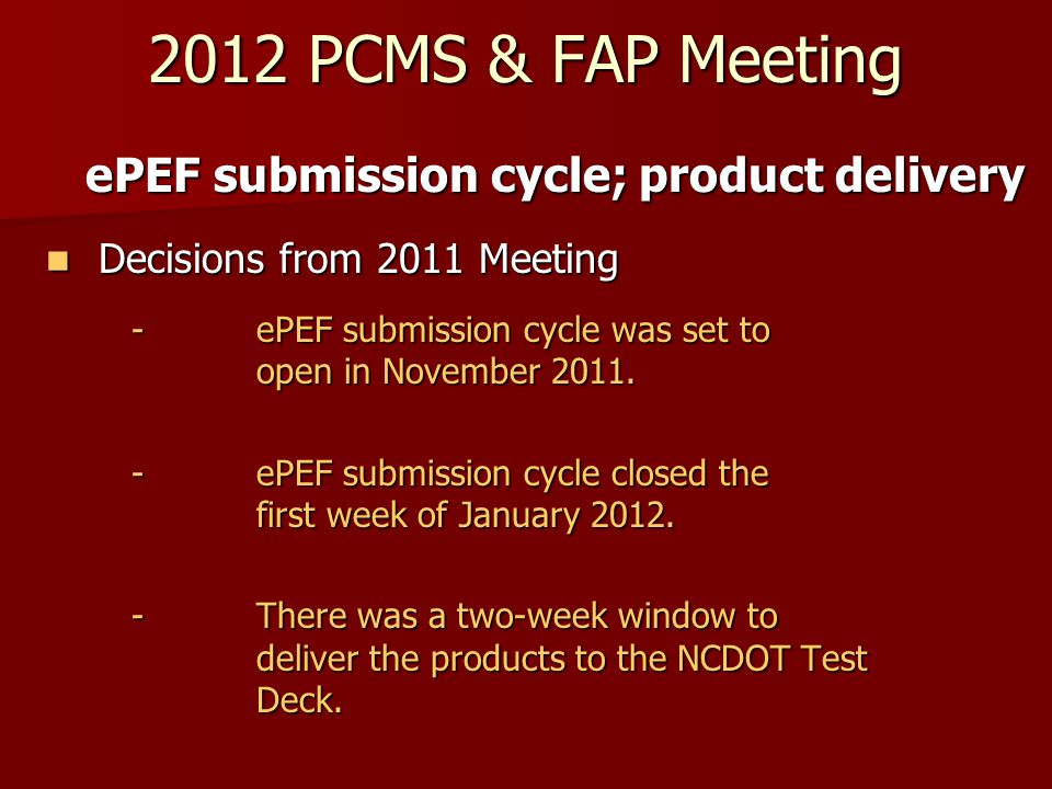 2012 PCMS & FAP Meeting ePEF submission cycle; product delivery Decisions from 2011 Meeting Decisions from 2011 Meeting - ePEF submission cycle was set to open in November 2011.