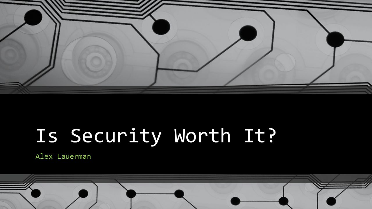Is Security Worth It? Alex Lauerman