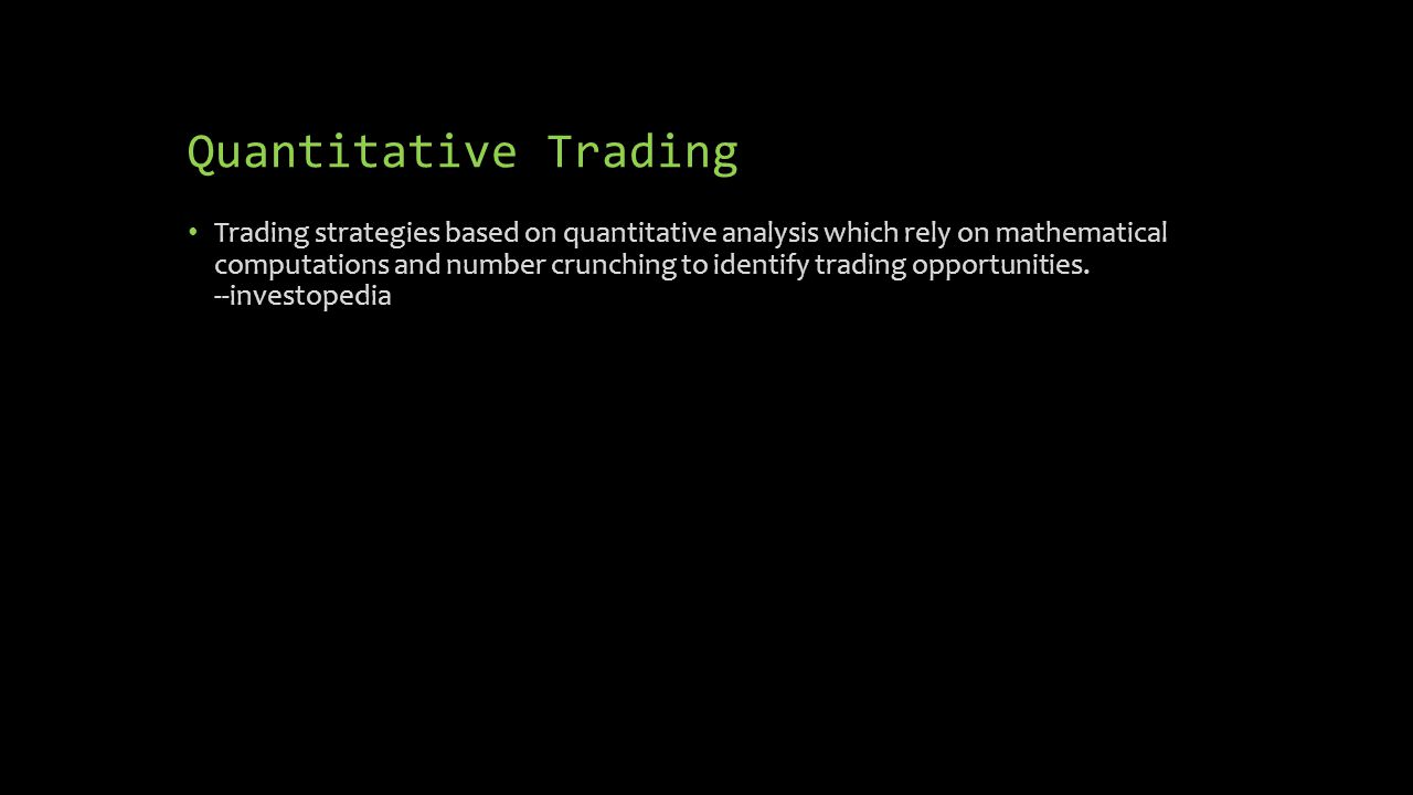 Quantitative Trading Trading strategies based on quantitative analysis which rely on mathematical computations and number crunching to identify tradin