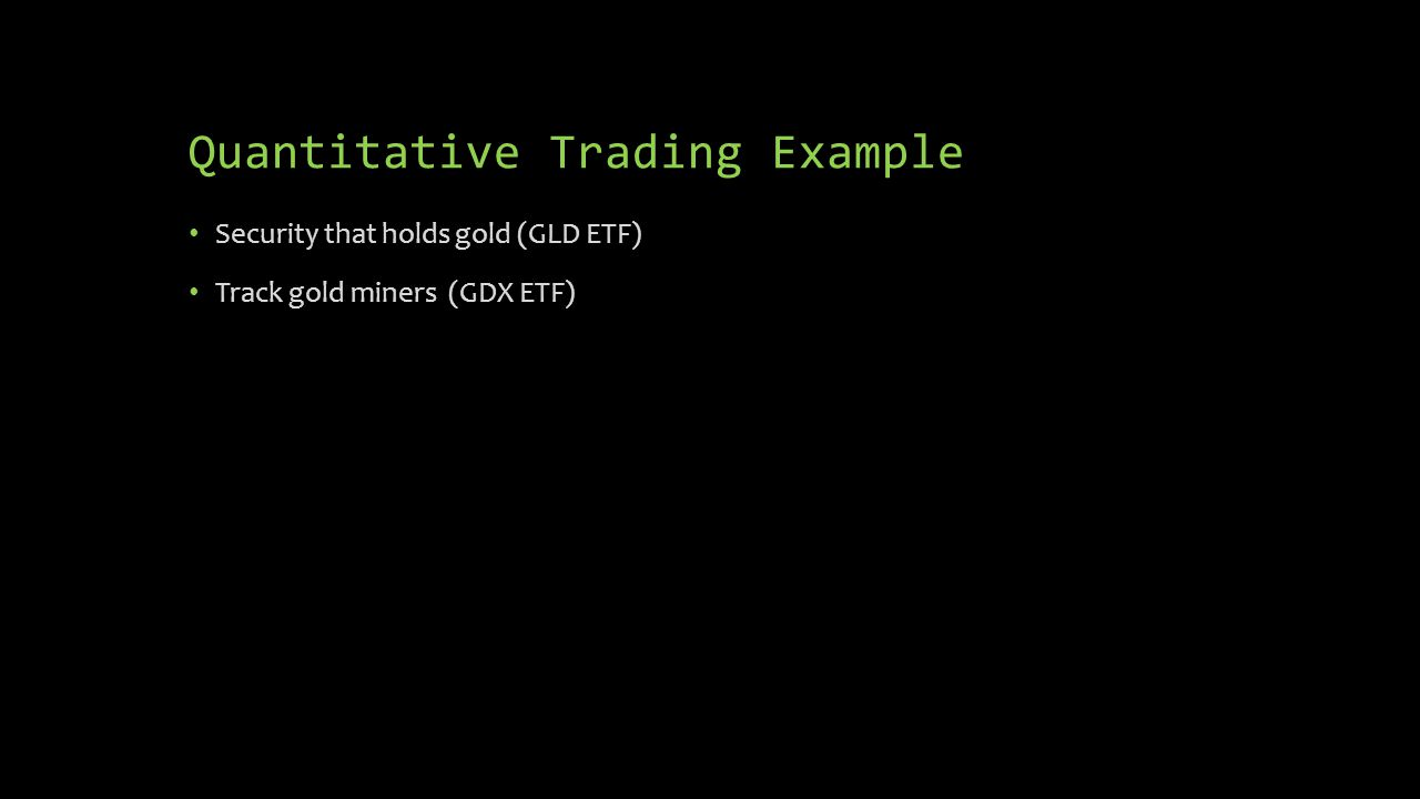 Quantitative Trading Example Security that holds gold (GLD ETF) Track gold miners (GDX ETF)