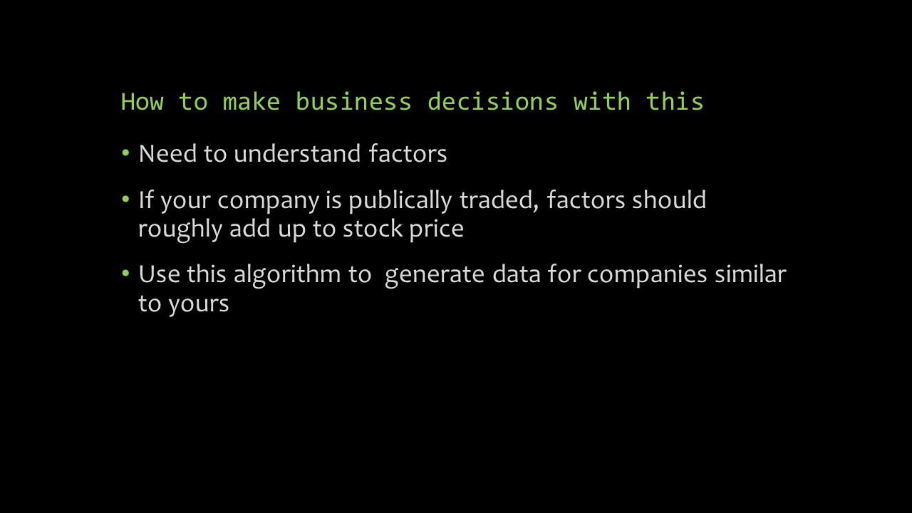 How to make business decisions with this Need to understand factors If your company is publically traded, factors should roughly add up to stock price