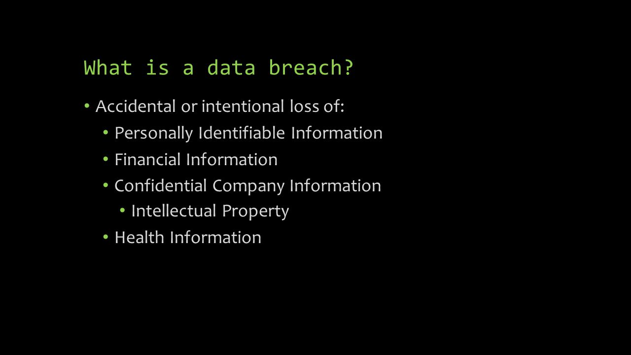 What is a data breach? Accidental or intentional loss of: Personally Identifiable Information Financial Information Confidential Company Information I