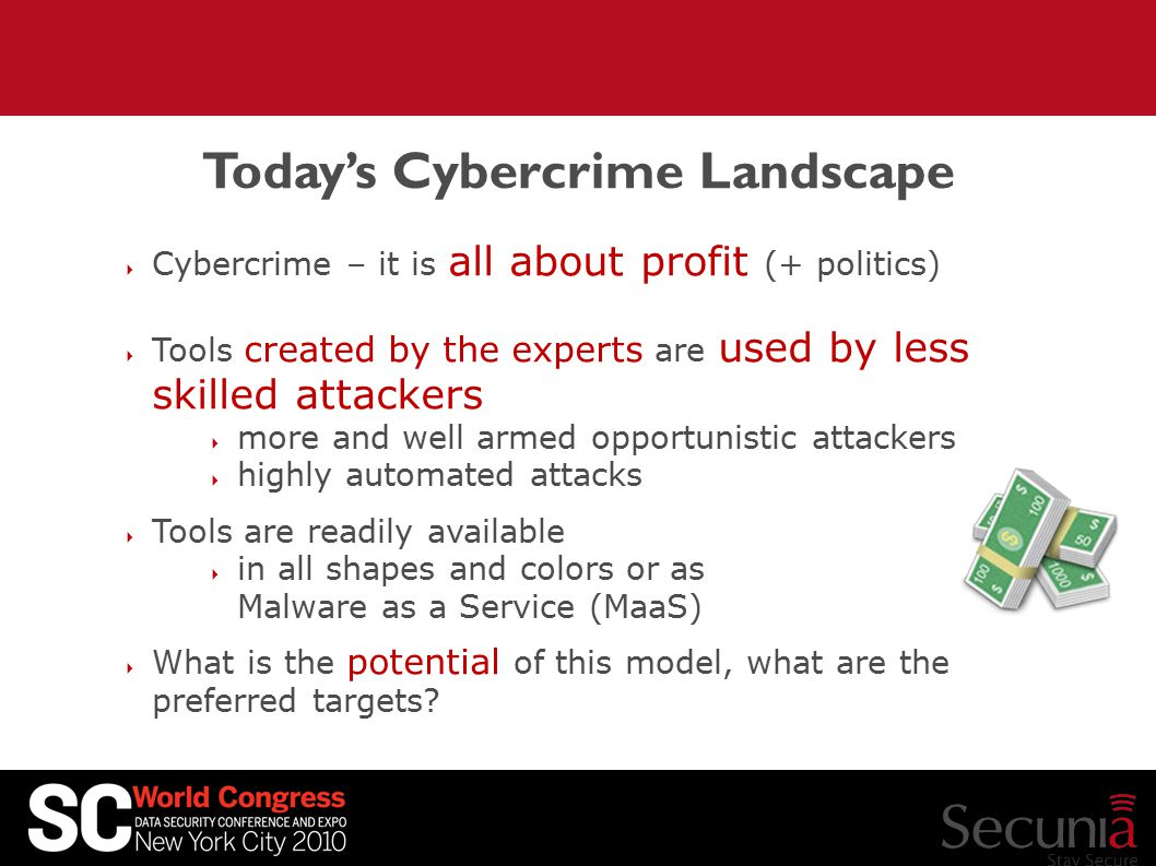 Today's Cybercrime Landscape  Cybercrime – it is all about profit (+ politics)  Tools created by the experts are used by less skilled attackers  more and well armed opportunistic attackers  highly automated attacks  Tools are readily available  in all shapes and colors or as Malware as a Service (MaaS)  What is the potential of this model, what are the preferred targets