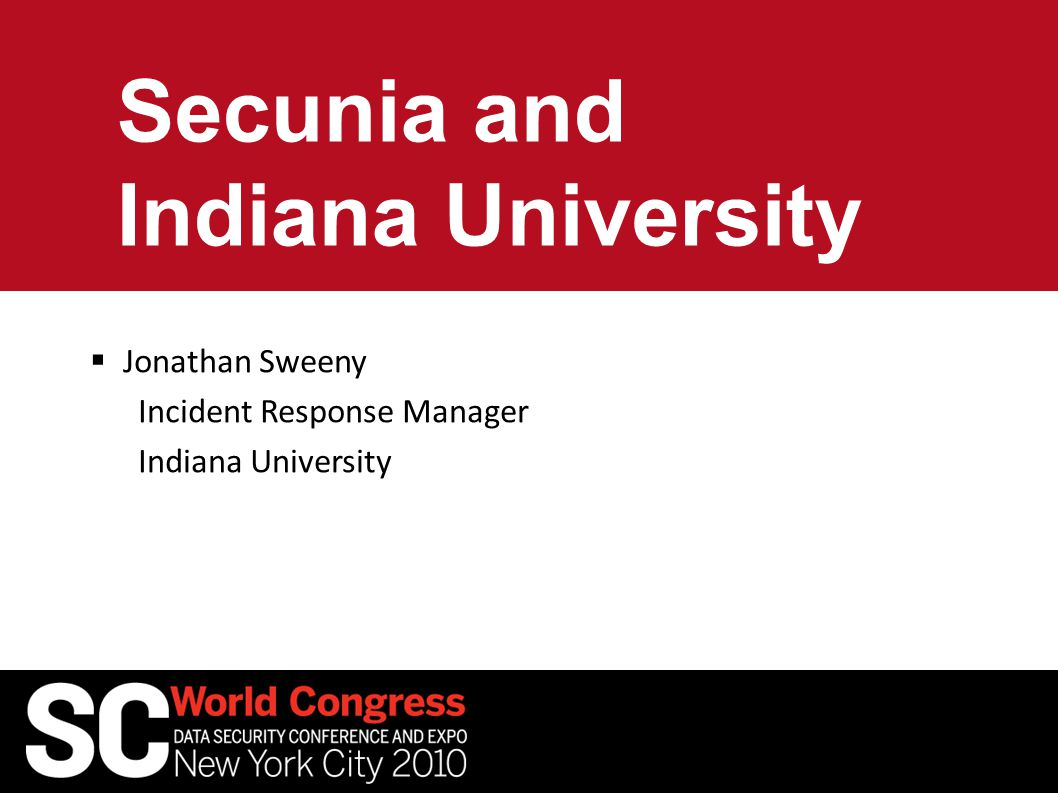 Secunia and Indiana University  Jonathan Sweeny Incident Response Manager Indiana University