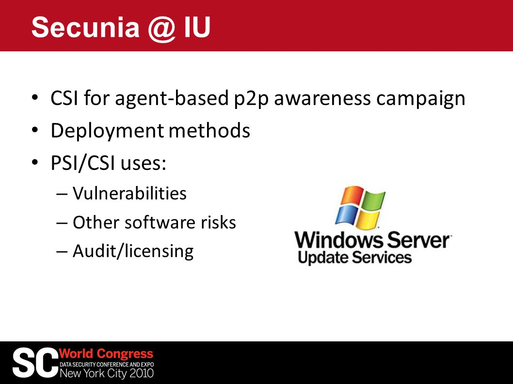 Secunia @ IU CSI for agent-based p2p awareness campaign Deployment methods PSI/CSI uses: – Vulnerabilities – Other software risks – Audit/licensing