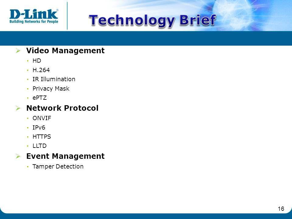 16  Video Management HD H.264 IR Illumination Privacy Mask ePTZ  Network Protocol ONVIF IPv6 HTTPS LLTD  Event Management Tamper Detection