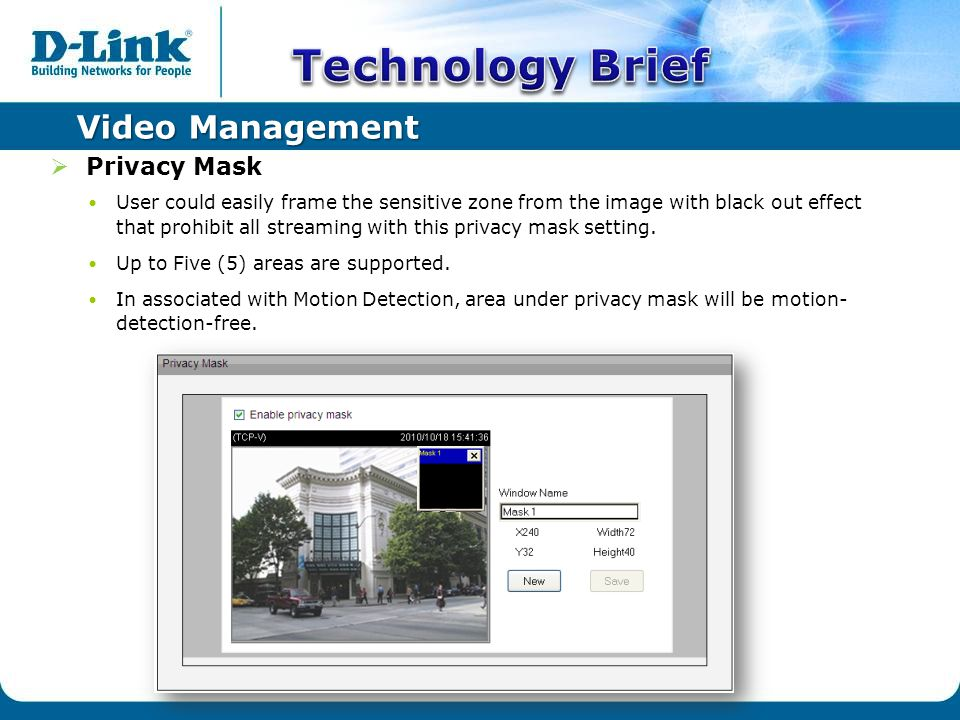 Video Management  Privacy Mask User could easily frame the sensitive zone from the image with black out effect that prohibit all streaming with this privacy mask setting.