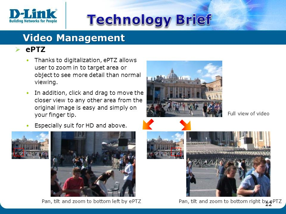 Video Management  ePTZ Thanks to digitalization, ePTZ allows user to zoom in to target area or object to see more detail than normal viewing.