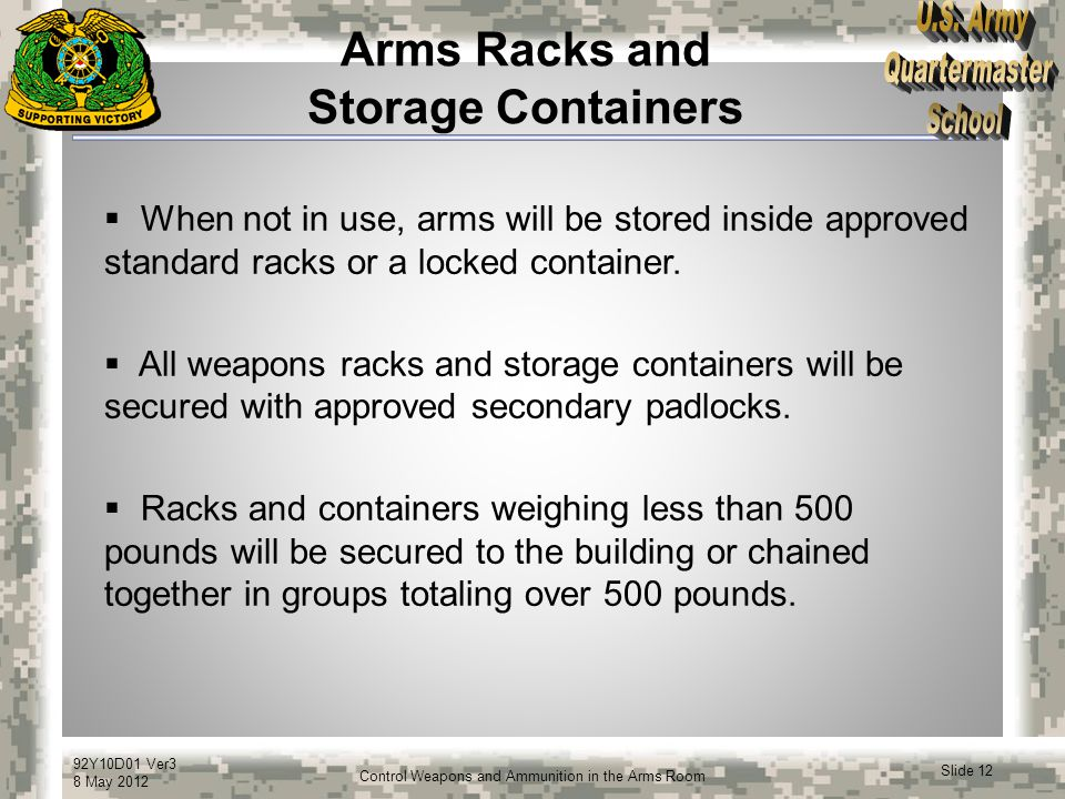 92Y10D01 Ver3 8 May 2012 Slide 12 Control Weapons and Ammunition in the Arms Room Arms Racks and Storage Containers  When not in use, arms will be st