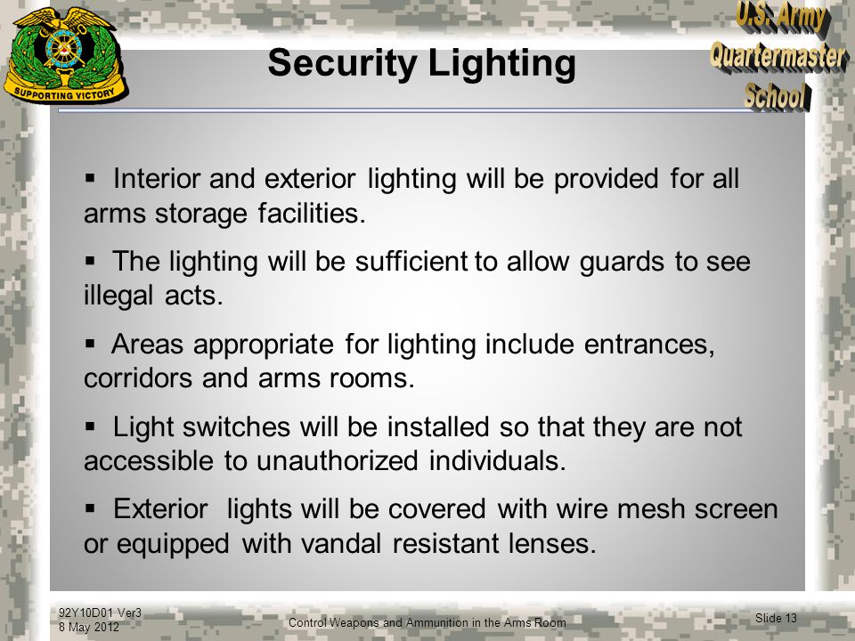 92Y10D01 Ver3 8 May 2012 Slide 13 Control Weapons and Ammunition in the Arms Room Security Lighting  Interior and exterior lighting will be provided