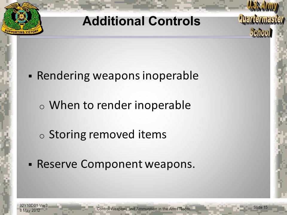 92Y10D01 Ver3 8 May 2012 Slide 15 Control Weapons and Ammunition in the Arms Room Additional Controls  Rendering weapons inoperable o When to render