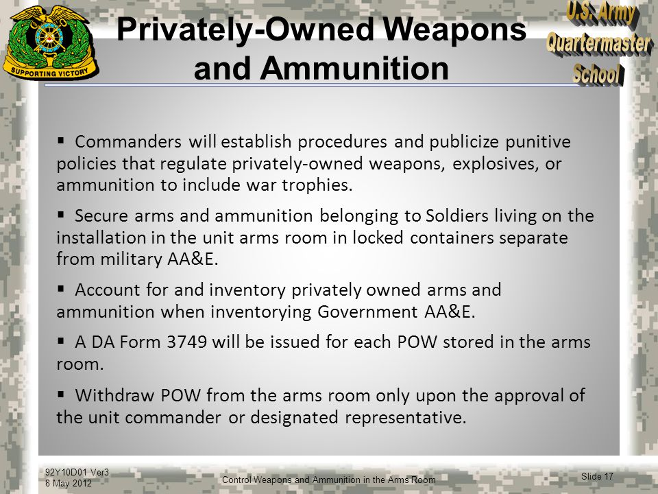 92Y10D01 Ver3 8 May 2012 Slide 17 Control Weapons and Ammunition in the Arms Room Privately-Owned Weapons and Ammunition  Commanders will establish p