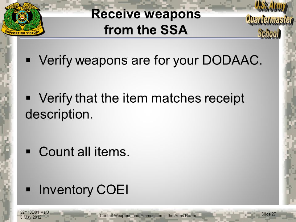 92Y10D01 Ver3 8 May 2012 Slide 27 Control Weapons and Ammunition in the Arms Room Receive weapons from the SSA  Verify weapons are for your DODAAC. 