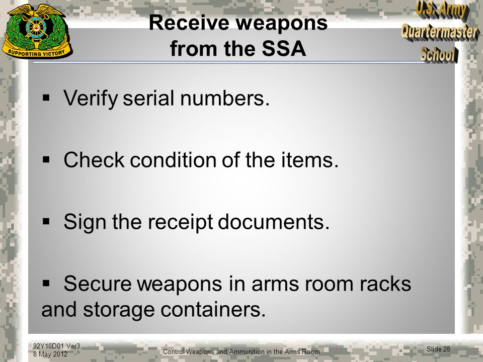 92Y10D01 Ver3 8 May 2012 Slide 28 Control Weapons and Ammunition in the Arms Room Receive weapons from the SSA  Verify serial numbers.  Check condit