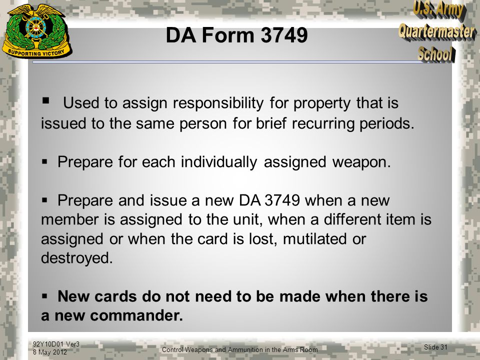 92Y10D01 Ver3 8 May 2012 Slide 31 Control Weapons and Ammunition in the Arms Room DA Form 3749  Used to assign responsibility for property that is is