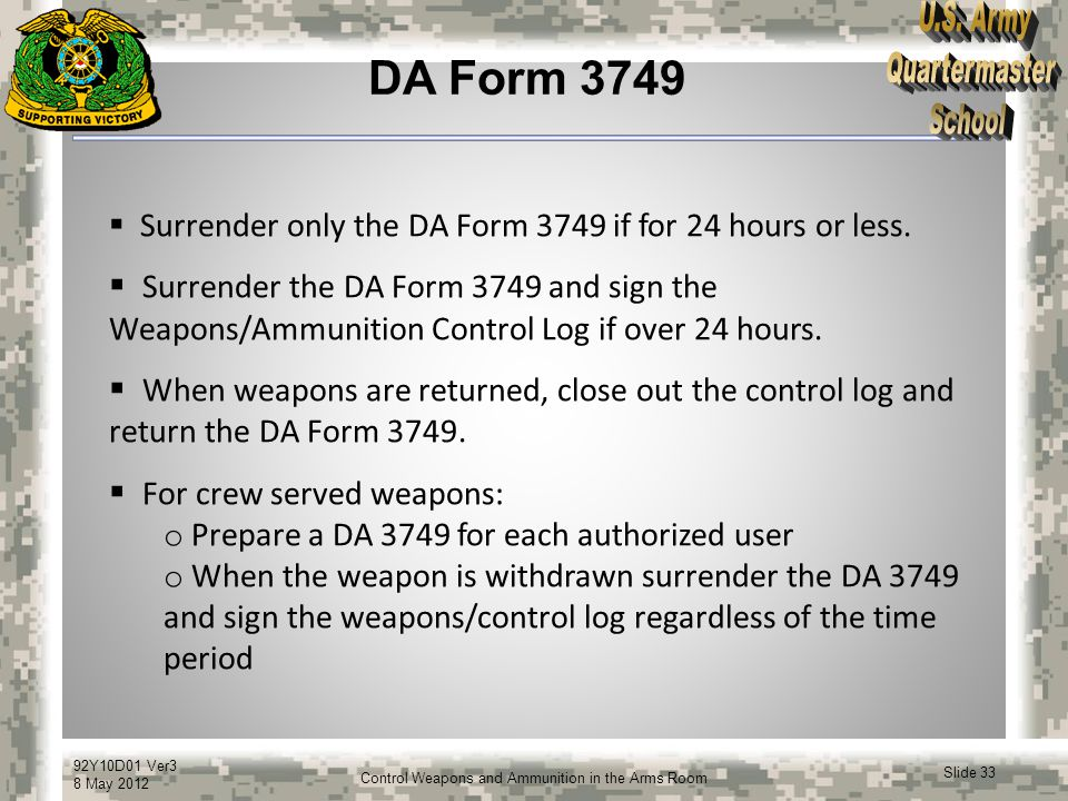 92Y10D01 Ver3 8 May 2012 Slide 33 Control Weapons and Ammunition in the Arms Room DA Form 3749  Surrender only the DA Form 3749 if for 24 hours or le