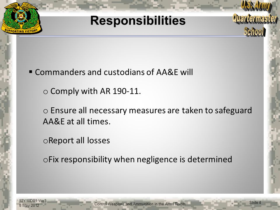 92Y10D01 Ver3 8 May 2012 Slide 5 Control Weapons and Ammunition in the Arms Room Responsibilities  Commanders and custodians of AA&E will (continued) o Ensure AA&E storage facilities are checked, inventoried and inspected as required by AR 190-11.