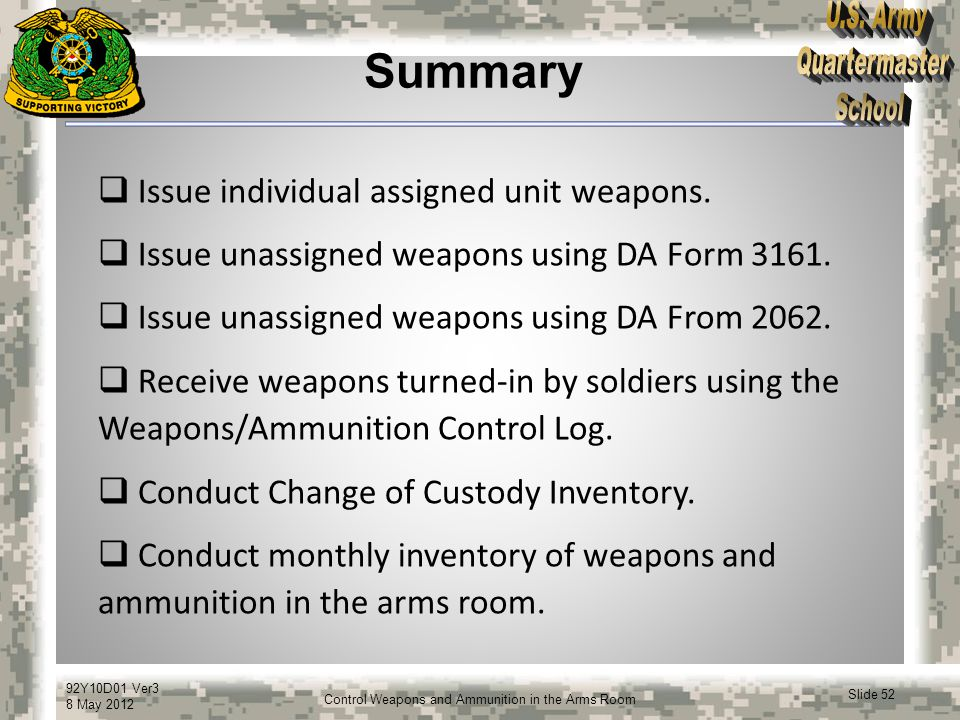 92Y10D01 Ver3 8 May 2012 Slide 52 Control Weapons and Ammunition in the Arms Room Summary  Issue individual assigned unit weapons.  Issue unassigned