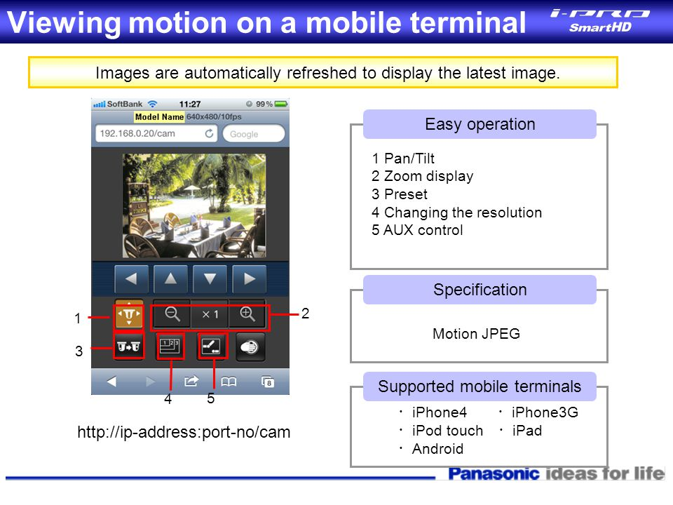Viewing motion on a mobile terminal Images are automatically refreshed to display the latest image. Specification Motion JPEG Easy operation 1 Pan/Til