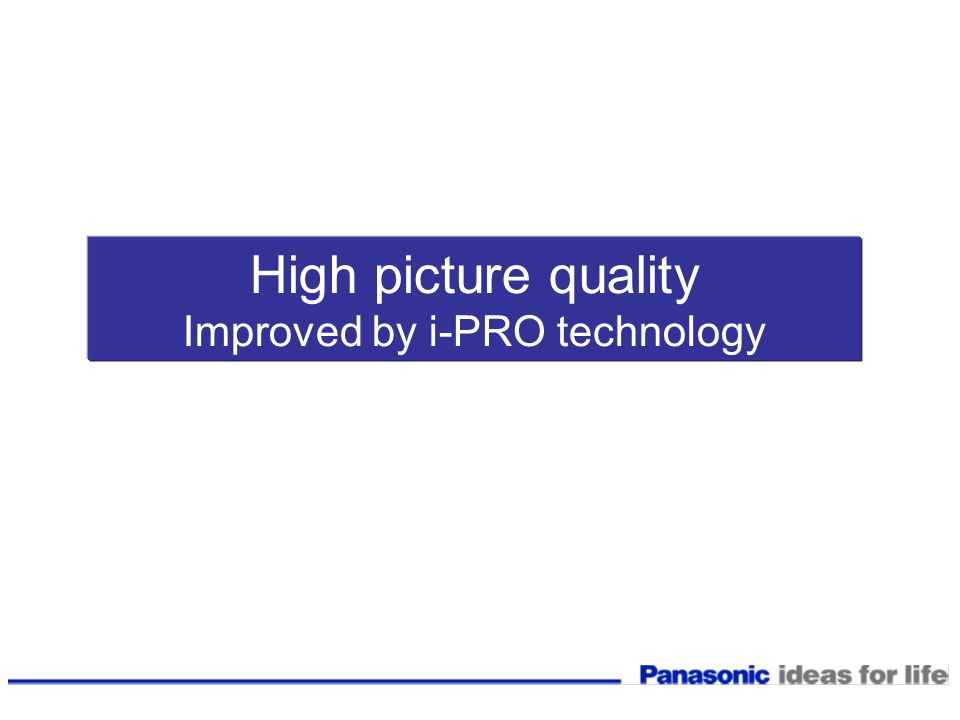 High picture quality Improved by i-PRO technology