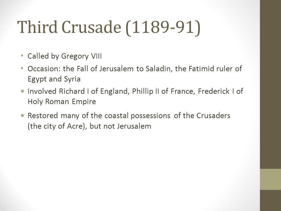 Third Crusade (1189-91) Called by Gregory VIII Occasion: the Fall of Jerusalem to Saladin, the Fatimid ruler of Egypt and Syria  Involved Richard I o