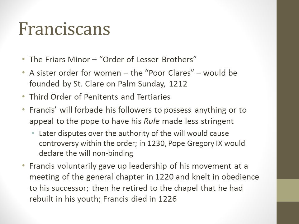 """Franciscans The Friars Minor – """"Order of Lesser Brothers"""" A sister order for women – the """"Poor Clares"""" – would be founded by St. Clare on Palm Sunday,"""