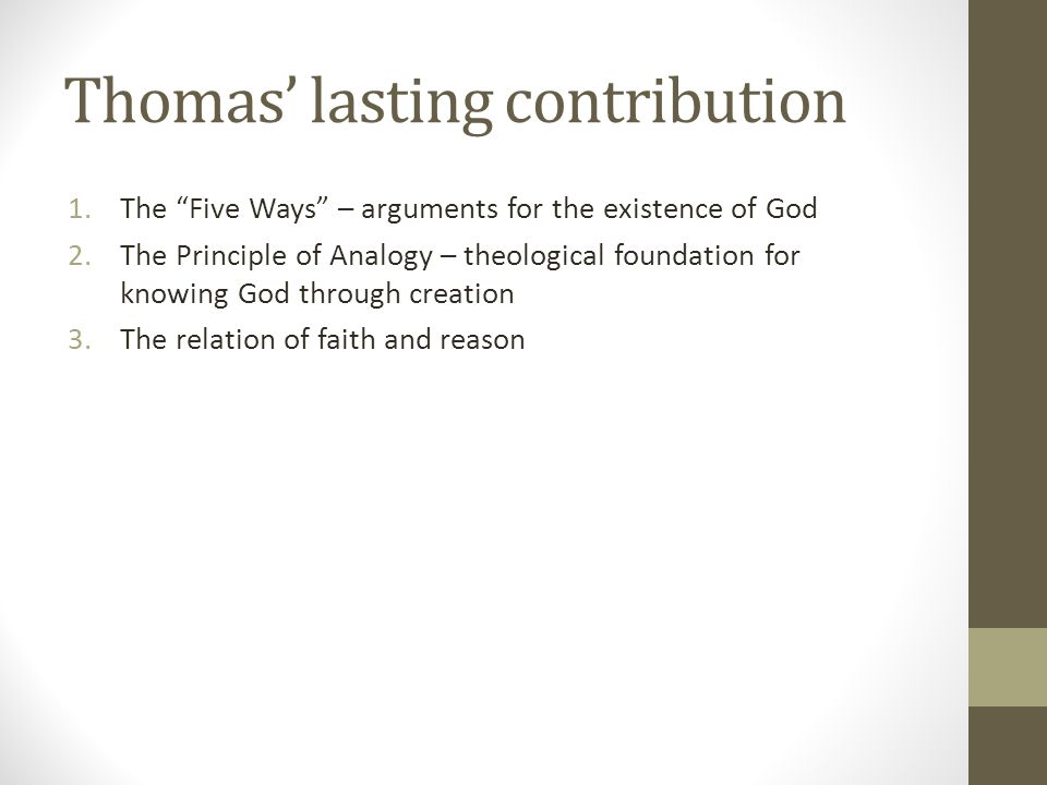 """Thomas' lasting contribution 1.The """"Five Ways"""" – arguments for the existence of God 2.The Principle of Analogy – theological foundation for knowing Go"""