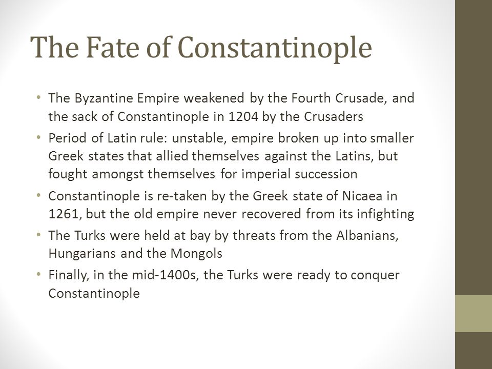 The Fate of Constantinople The Byzantine Empire weakened by the Fourth Crusade, and the sack of Constantinople in 1204 by the Crusaders Period of Lati