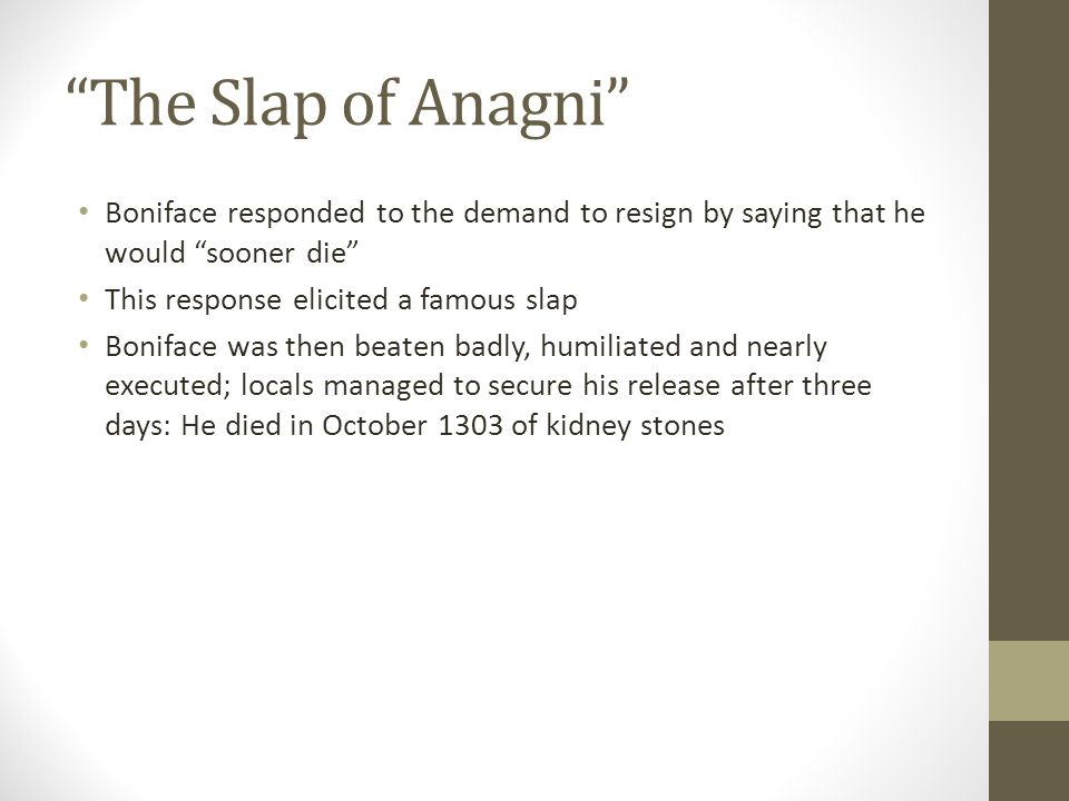 """""""The Slap of Anagni"""" Boniface responded to the demand to resign by saying that he would """"sooner die"""" This response elicited a famous slap Boniface was"""