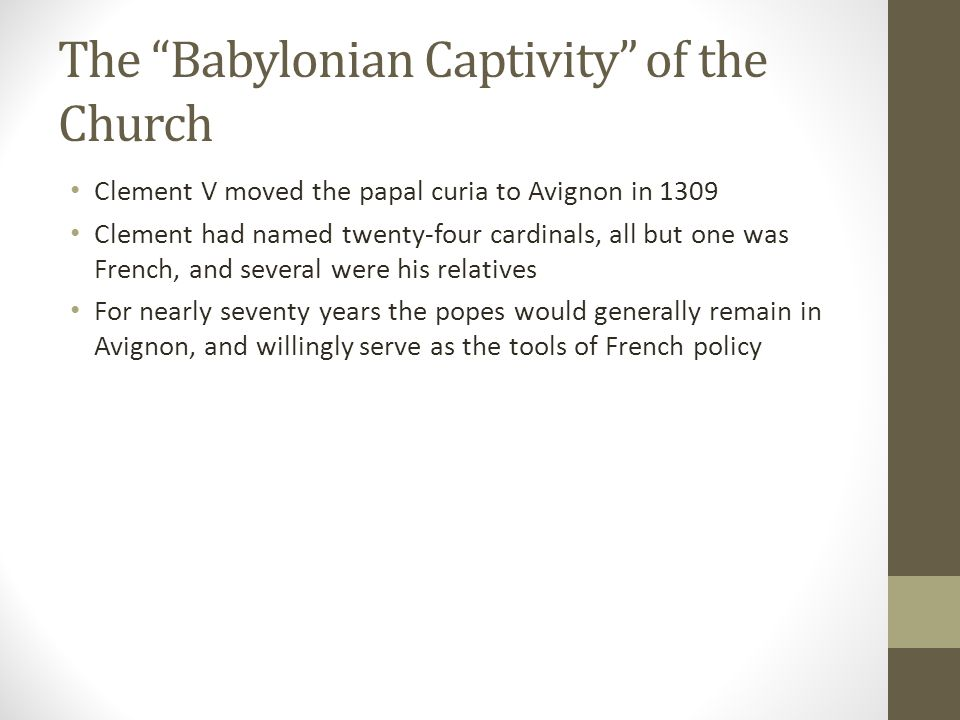 """The """"Babylonian Captivity"""" of the Church Clement V moved the papal curia to Avignon in 1309 Clement had named twenty-four cardinals, all but one was F"""