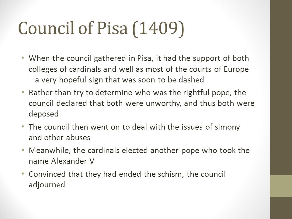 Council of Pisa (1409) When the council gathered in Pisa, it had the support of both colleges of cardinals and well as most of the courts of Europe –